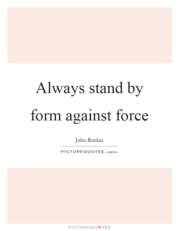 Always stand by form against force Picture Quote #1