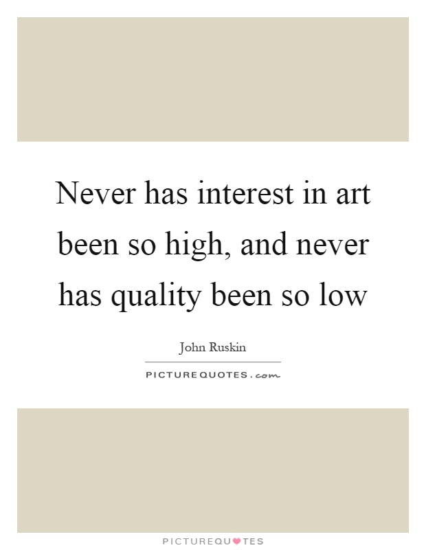 Never has interest in art been so high, and never has quality been so low Picture Quote #1