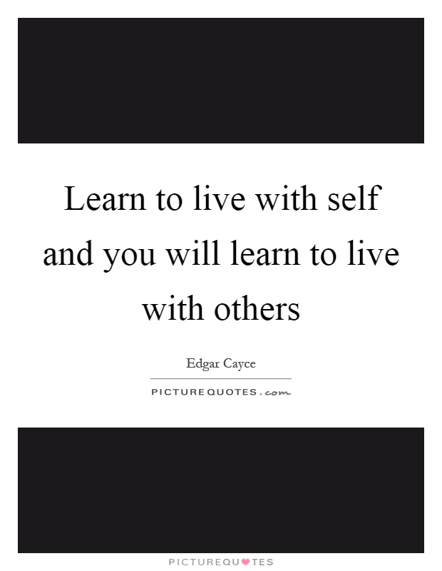 Learn to live with self and you will learn to live with others Picture Quote #1