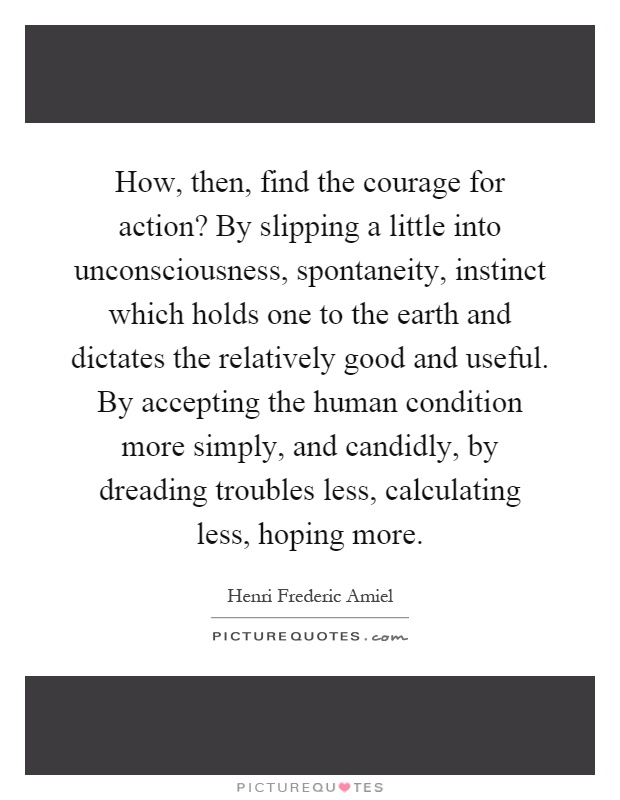How, then, find the courage for action? By slipping a little into unconsciousness, spontaneity, instinct which holds one to the earth and dictates the relatively good and useful. By accepting the human condition more simply, and candidly, by dreading troubles less, calculating less, hoping more Picture Quote #1