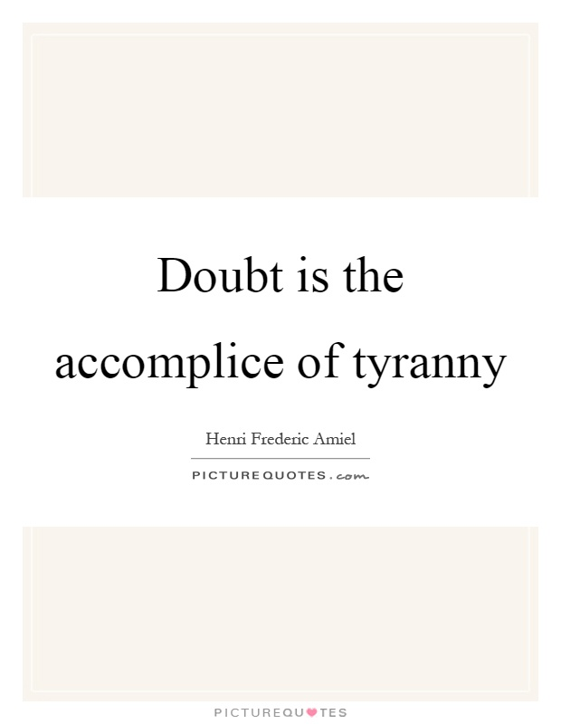 Doubt is the accomplice of tyranny Picture Quote #1
