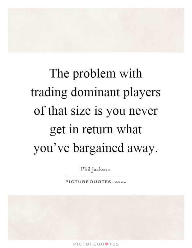 The problem with trading dominant players of that size is you never get in return what you've bargained away Picture Quote #1