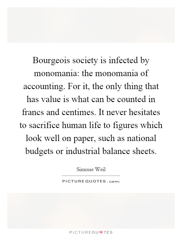 Bourgeois society is infected by monomania: the monomania of accounting. For it, the only thing that has value is what can be counted in francs and centimes. It never hesitates to sacrifice human life to figures which look well on paper, such as national budgets or industrial balance sheets Picture Quote #1
