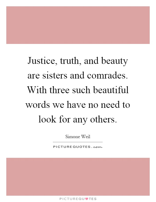 Justice, truth, and beauty are sisters and comrades. With three such beautiful words we have no need to look for any others Picture Quote #1