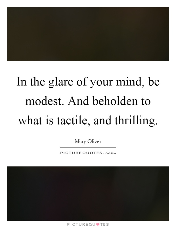 In the glare of your mind, be modest. And beholden to what is tactile, and thrilling Picture Quote #1