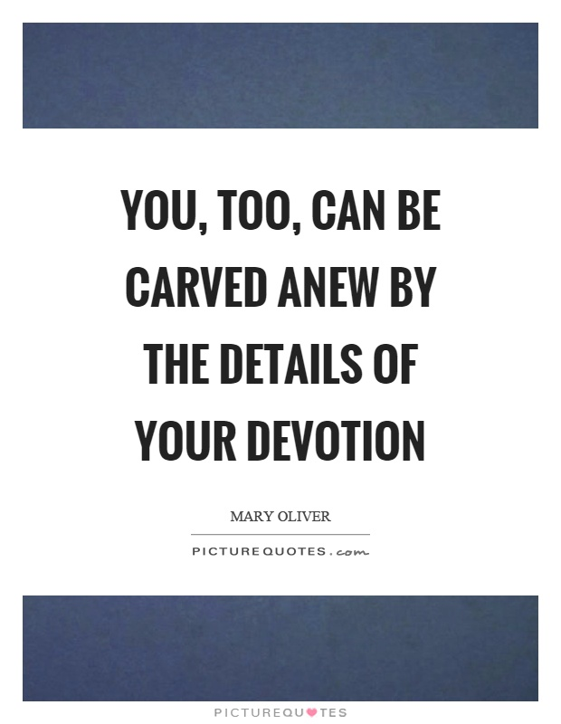 You, too, can be carved anew by the details of your devotion Picture Quote #1