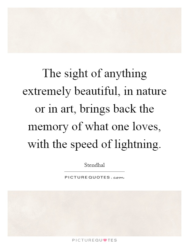 The sight of anything extremely beautiful, in nature or in art, brings back the memory of what one loves, with the speed of lightning Picture Quote #1