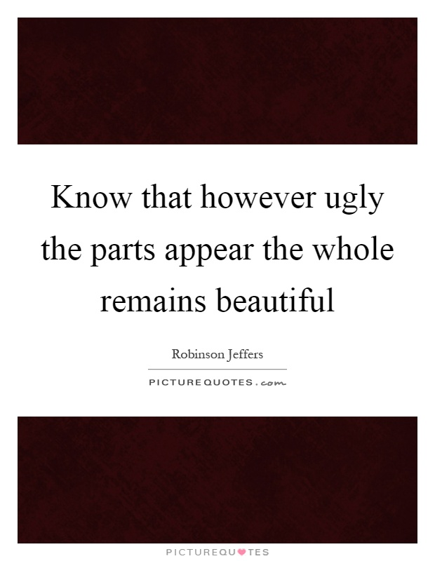 Know that however ugly the parts appear the whole remains beautiful Picture Quote #1