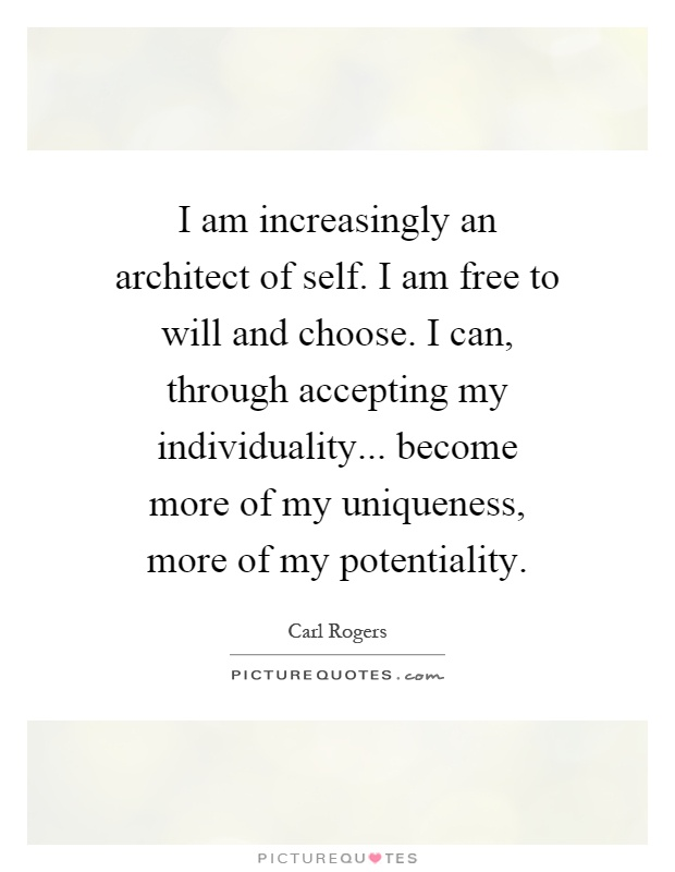I am increasingly an architect of self. I am free to will and choose. I can, through accepting my individuality... become more of my uniqueness, more of my potentiality Picture Quote #1
