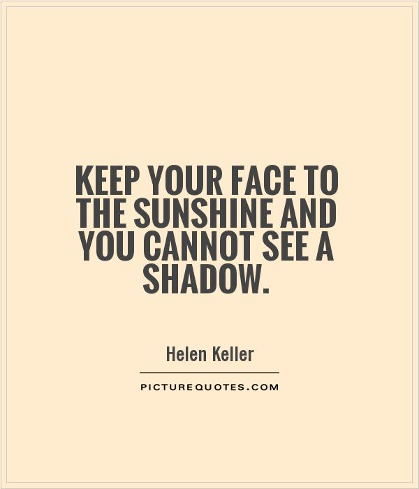 Keep your face to the sunshine and you cannot see a shadow Picture Quote #1
