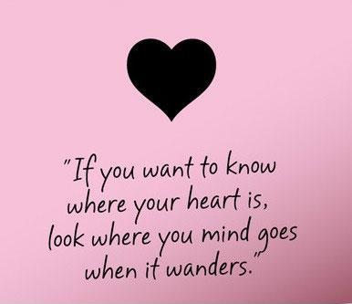 If you want to know where your heart is, look where your mind goes when it  wanders Picture Quote #1