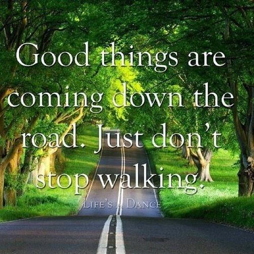 Good things are coming down the road. Just don't stop walking Picture Quote #2