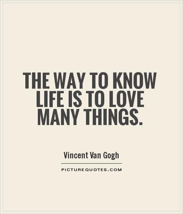 The way to know life is to love many things Picture Quote #1