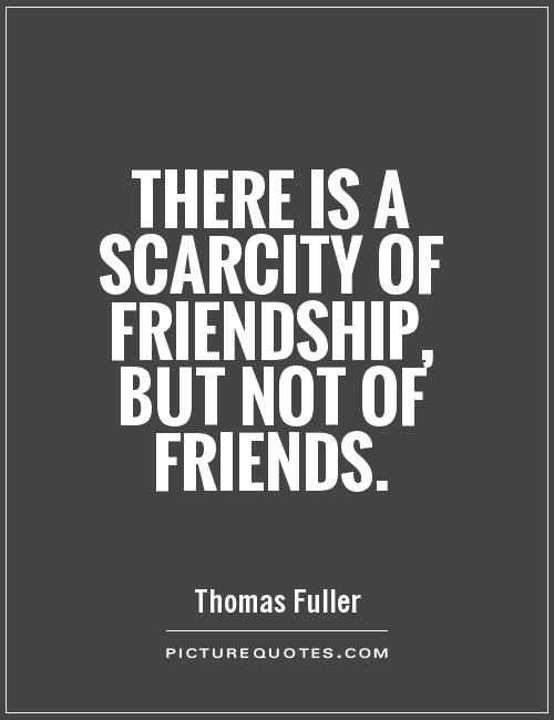There is a scarcity of friendship, but not of friends Picture Quote #1