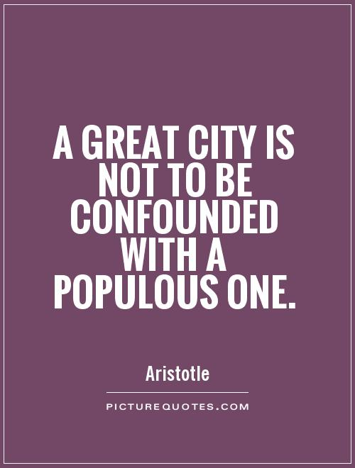 A great city is not to be confounded with a populous one Picture Quote #1