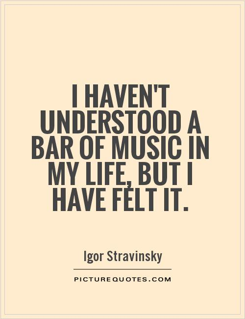 I haven't understood a bar of music in my life, but I have felt it Picture Quote #1