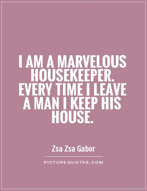 I am a marvelous housekeeper. Every time I leave a man I keep his house Picture Quote #1