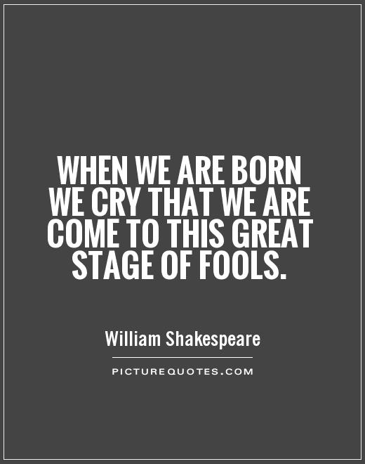 When we are born we cry that we are come to this great stage of fools Picture Quote #1
