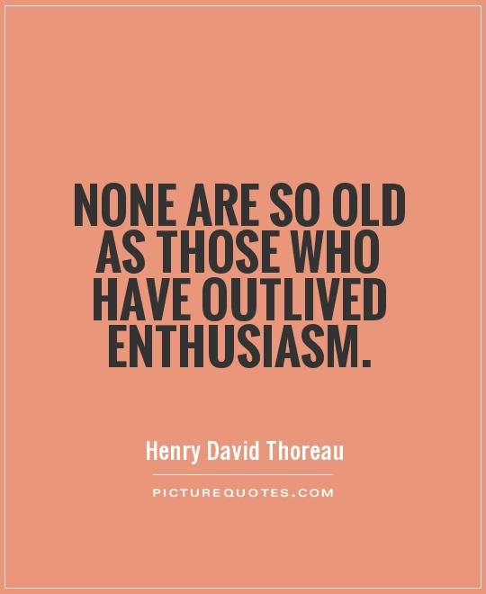 None are so old as those who have outlived enthusiasm Picture Quote #1