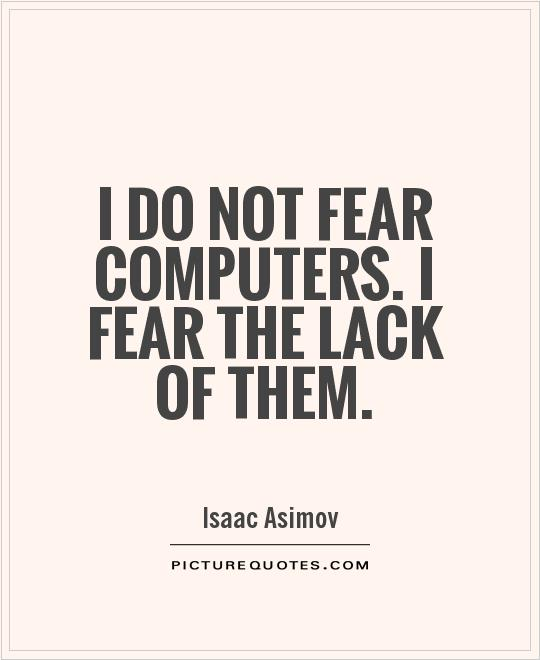 I do not fear computers. I fear the lack of them Picture Quote #1