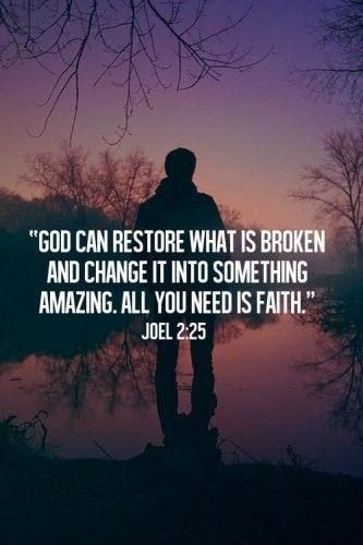 God can restore what is broken and change it into something amazing. All you need is faith Picture Quote #1