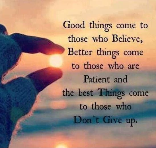 Good things come to those who believe, better things come to those who are patient and the best things come to those who don't give up Picture Quote #1