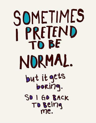 Sometimes I pretend to be normal, but it gets boring, so I go back to being me Picture Quote #1