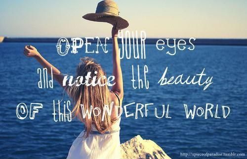 Open your eyes and notice the beauty of this wonderful world Picture Quote #1