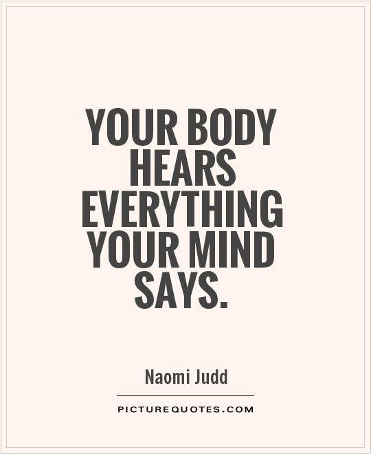 Your body hears everything your mind says Picture Quote #1