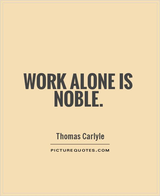 Work alone is noble Picture Quote #1