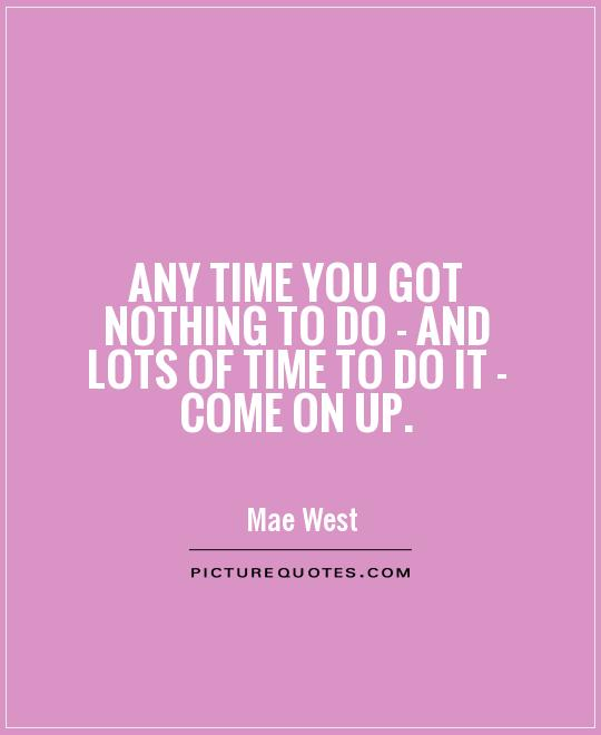 Any time you got nothing to do - and lots of time to do it - come on up Picture Quote #1