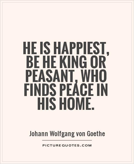 He is happiest, be he king or peasant, who finds peace in his home Picture Quote #1