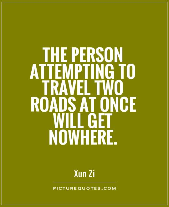 The person attempting to travel two roads at once will get nowhere Picture Quote #1