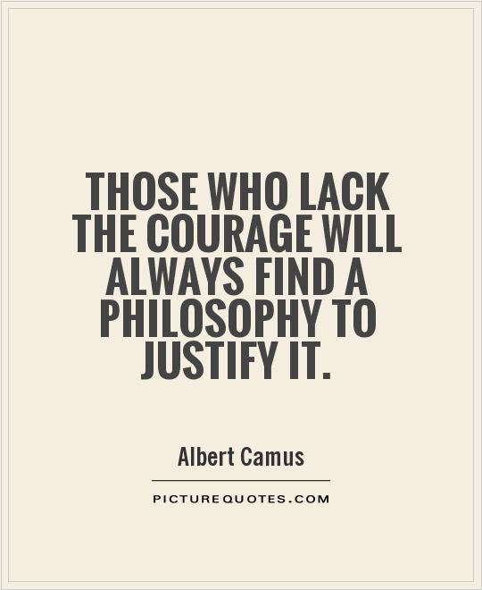 Those who lack the courage will always find a philosophy to justify it Picture Quote #1
