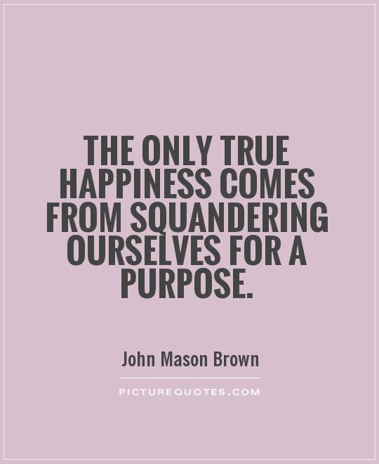 The only true happiness comes from squandering ourselves for a purpose Picture Quote #1