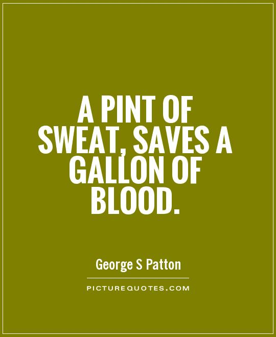 A pint of sweat, saves a gallon of blood Picture Quote #1