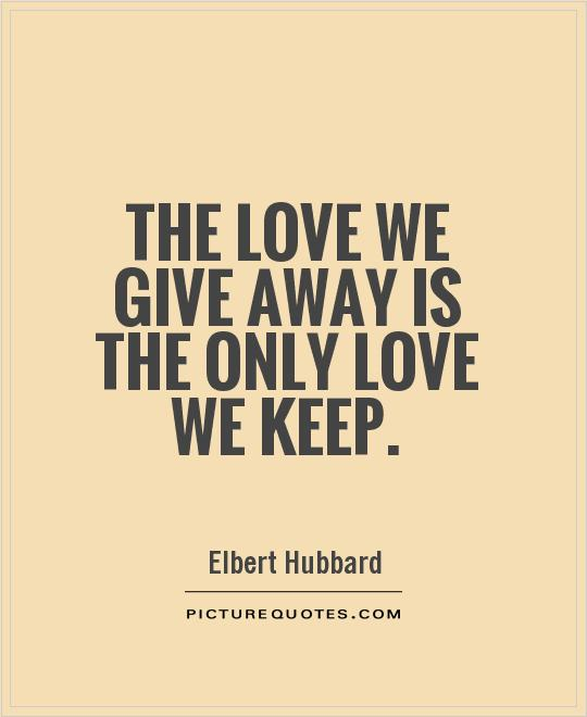 The love we give away is the only love we keep Picture Quote #1