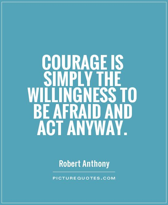 Courage is simply the willingness to be afraid and act anyway Picture Quote #1