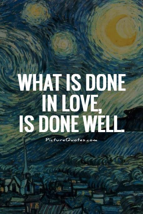 What is done in love is done well Picture Quote #1