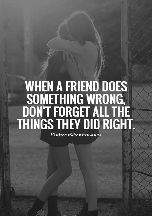 When a friend does something wrong, don't forget all the things they did right Picture Quote #1