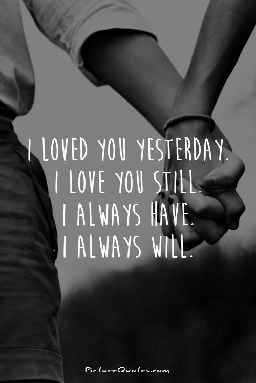 I loved you yesterday. I love you still. I always have. I always will Picture Quote #1