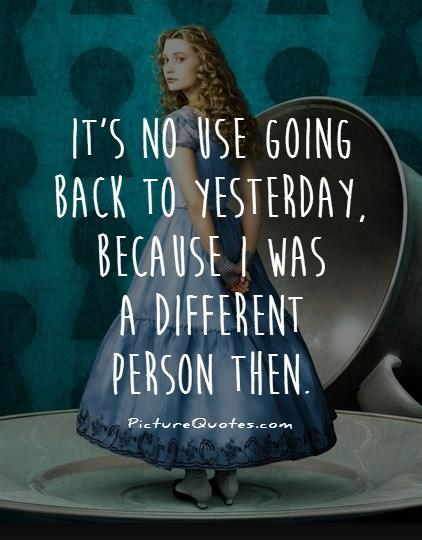 It's no use going back to yesterday, because i was a different person then. Picture Quote #1