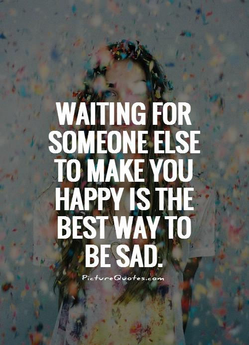 Waiting for someone else to make you happy is the best way to be sad Picture Quote #1