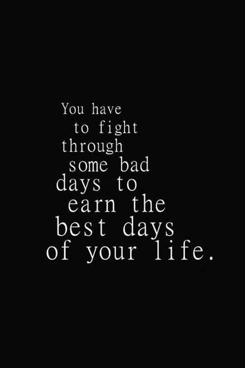 You have to fight through some bad days to earn the best days of your life Picture Quote #1