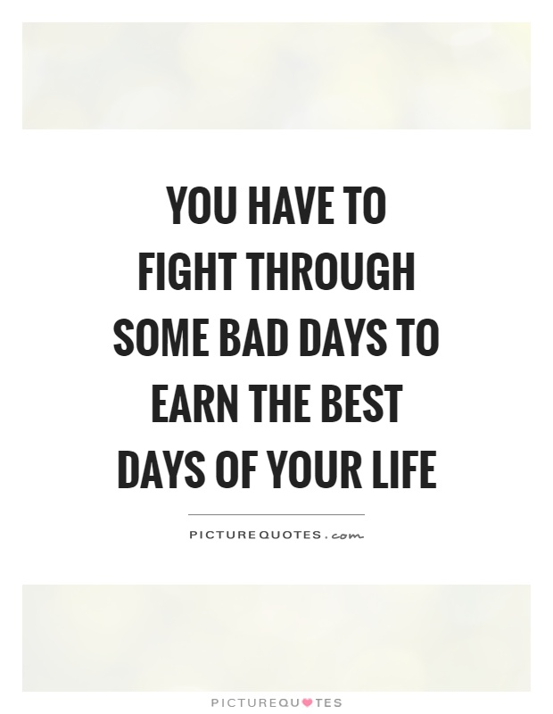 You have to fight through some bad days to earn the best days of your life Picture Quote #2