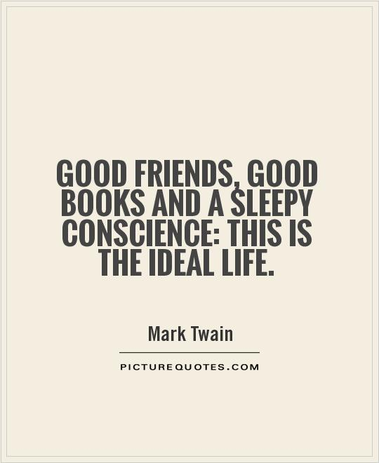 Good friends, good books and a sleepy conscience: this is the ideal life Picture Quote #1