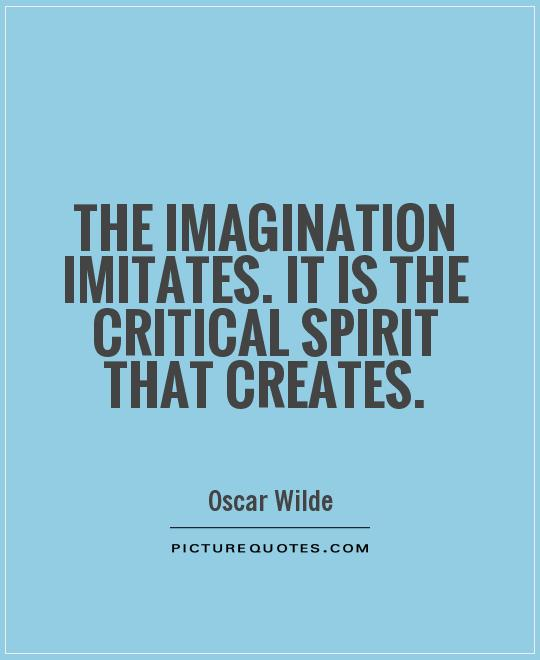 The imagination imitates. It is the critical spirit that creates Picture Quote #1