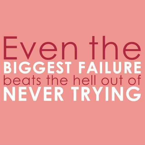 Trying Quotes: Even The Biggest Failure Beats The Hell Out Of Never