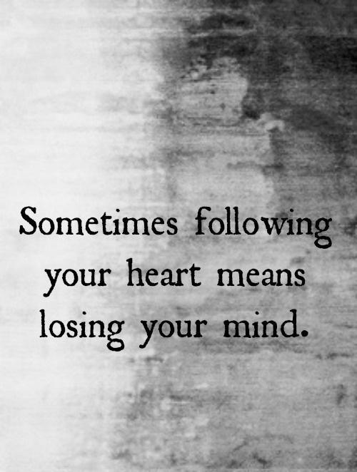 Sometimes following your heart means losing your mind Picture Quote #1
