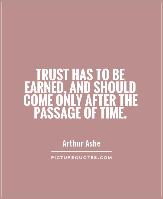 Trust has to be earned, and should come only after the passage of time Picture Quote #1